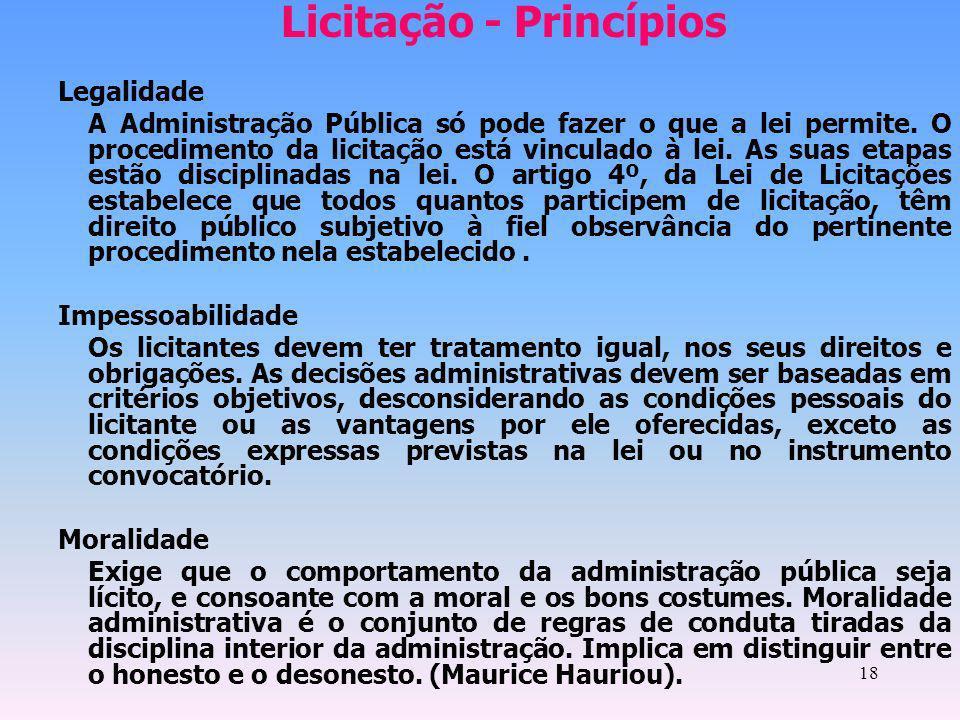 18 Licitação - Princípios Legalidade A Administração Pública só pode fazer o que a lei permite. O procedimento da licitação está vinculado à lei. As s
