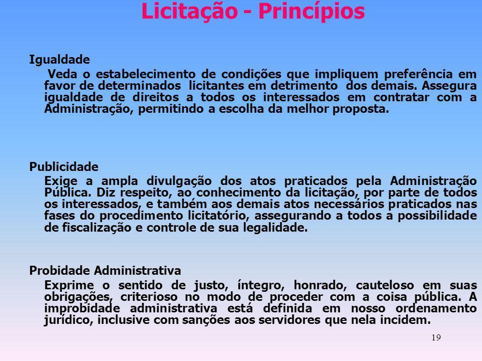 19 Licitação - Princípios Igualdade Veda o estabelecimento de condições que impliquem preferência em favor de determinados licitantes em detrimento do