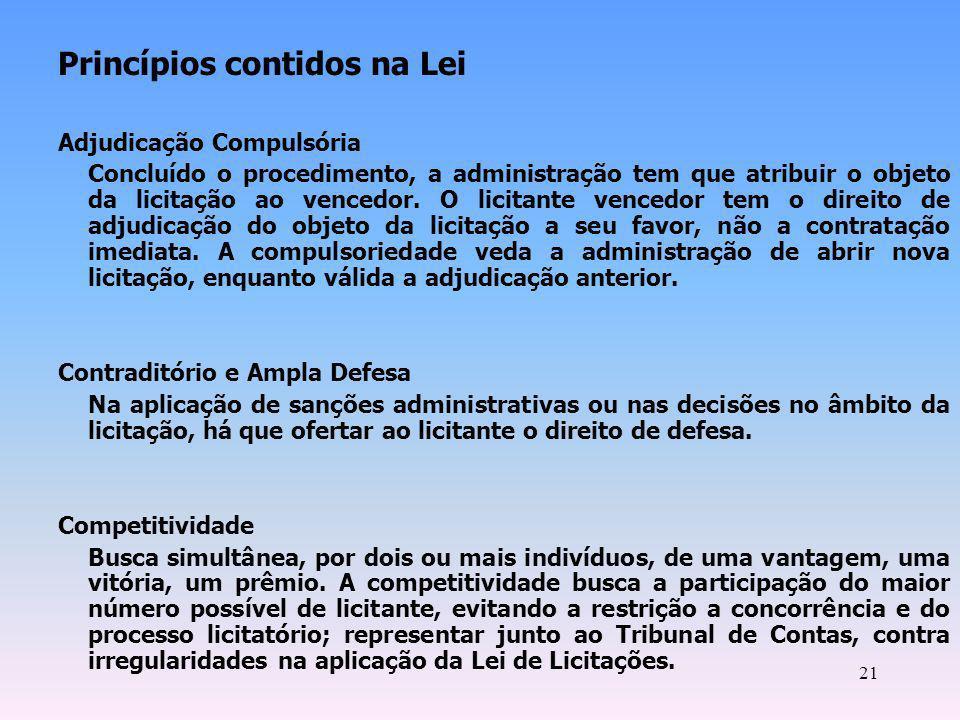 21 Princípios contidos na Lei Adjudicação Compulsória Concluído o procedimento, a administração tem que atribuir o objeto da licitação ao vencedor. O