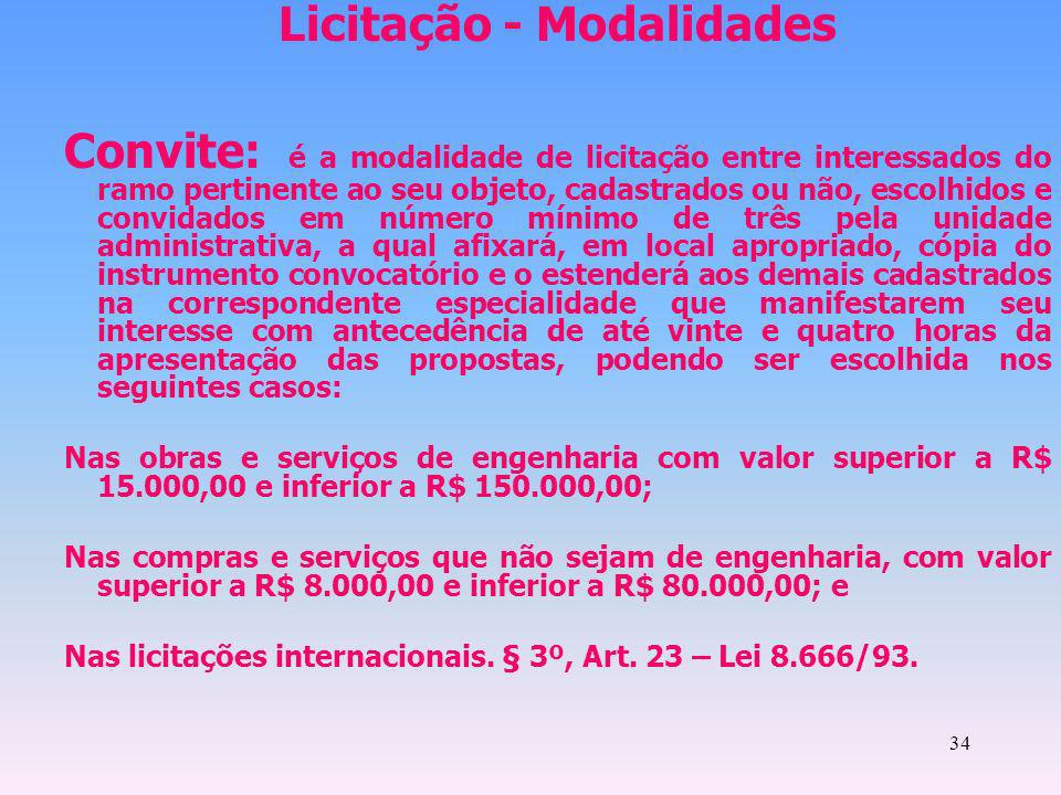 34 Licitação - Modalidades Convite: é a modalidade de licitação entre interessados do ramo pertinente ao seu objeto, cadastrados ou não, escolhidos e