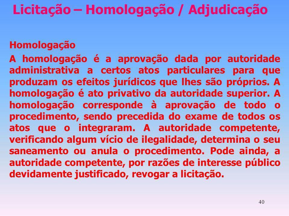 40 Licitação – Homologação / Adjudicação Homologação A homologação é a aprovação dada por autoridade administrativa a certos atos particulares para qu
