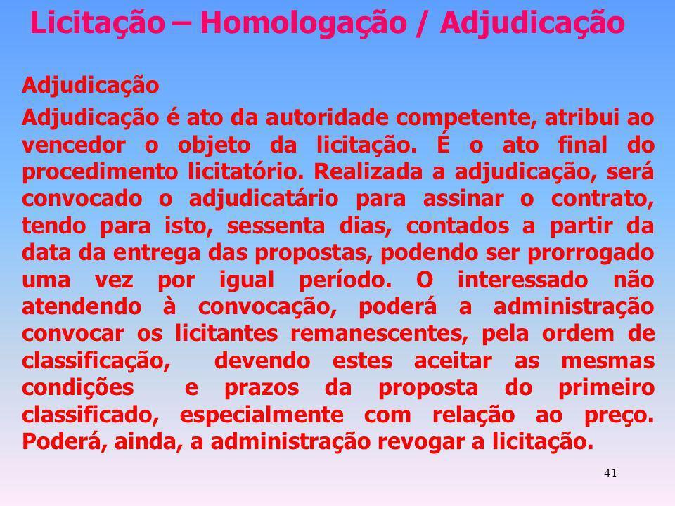 41 Licitação – Homologação / Adjudicação Adjudicação Adjudicação é ato da autoridade competente, atribui ao vencedor o objeto da licitação. É o ato fi