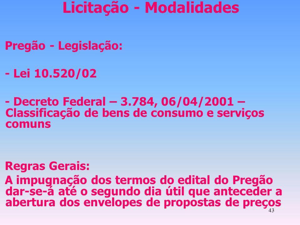 43 Licitação - Modalidades Pregão - Legislação: - Lei 10.520/02 - Decreto Federal – 3.784, 06/04/2001 – Classificação de bens de consumo e serviços co