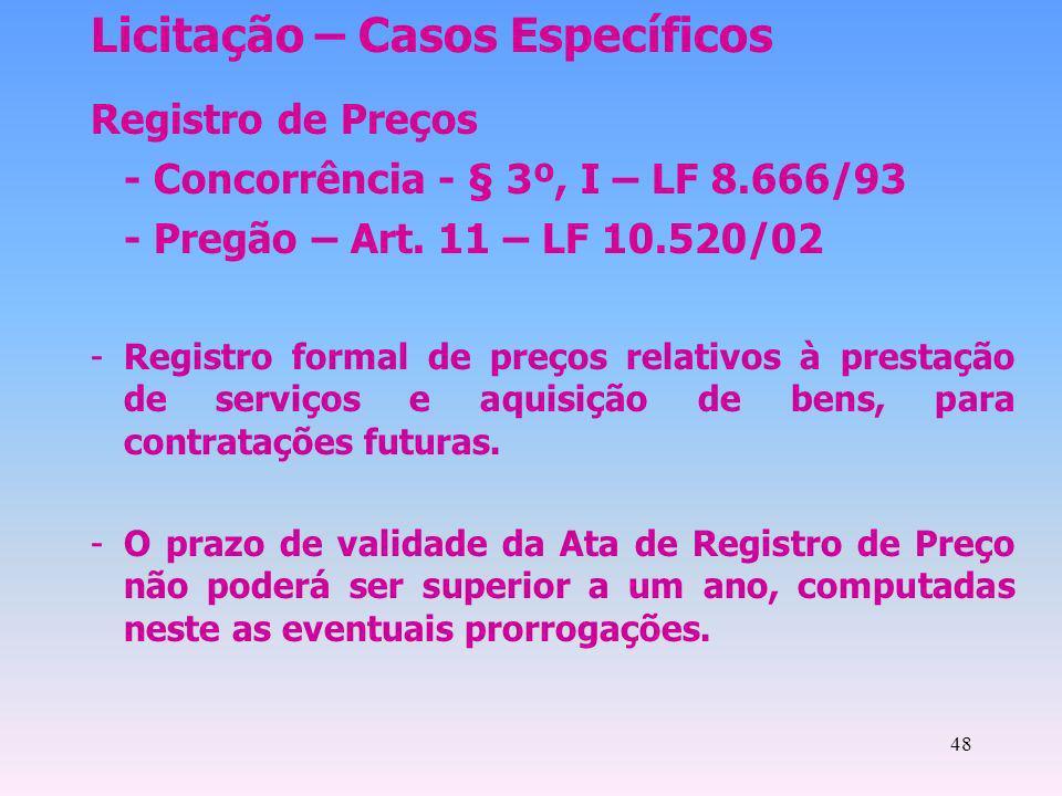 48 Licitação – Casos Específicos Registro de Preços - Concorrência - § 3º, I – LF 8.666/93 - Pregão – Art. 11 – LF 10.520/02 -Registro formal de preço