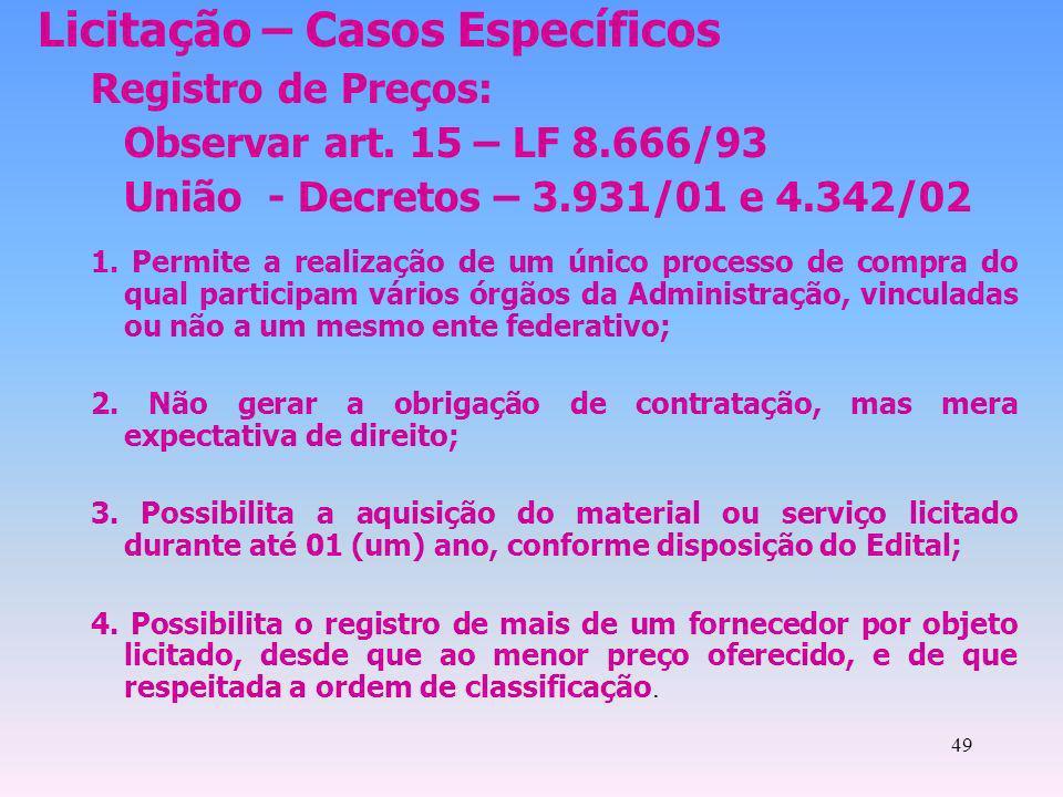 49 Licitação – Casos Específicos Registro de Preços: Observar art. 15 – LF 8.666/93 União - Decretos – 3.931/01 e 4.342/02 1. Permite a realização de