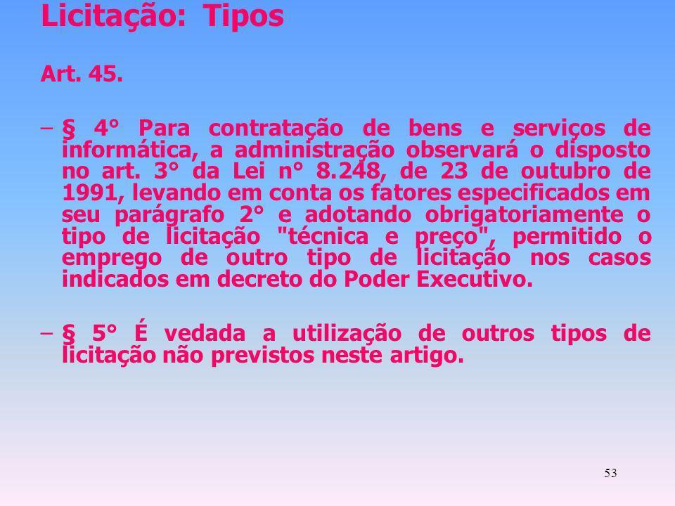 53 Licitação: Tipos Art. 45. –§ 4° Para contratação de bens e serviços de informática, a administração observará o disposto no art. 3° da Lei n° 8.248