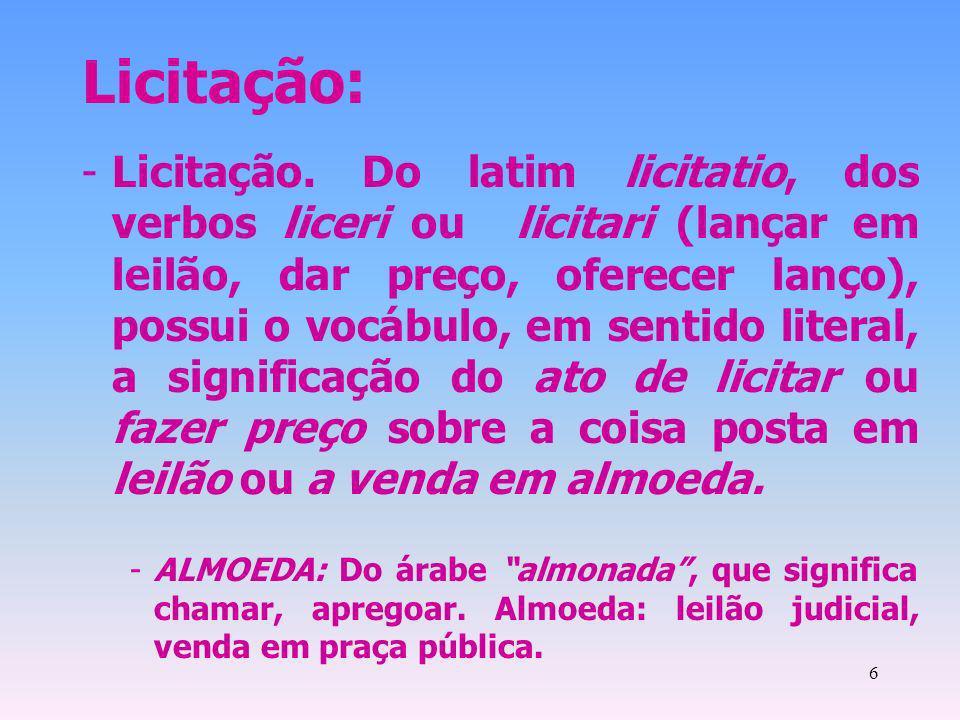 6 Licitação: -Licitação. Do latim licitatio, dos verbos liceri ou licitari (lançar em leilão, dar preço, oferecer lanço), possui o vocábulo, em sentid