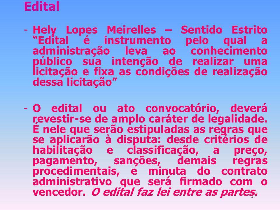 67 Edital -Hely Lopes Meirelles – Sentido Estrito Edital é instrumento pelo qual a administração leva ao conhecimento público sua intenção de realizar