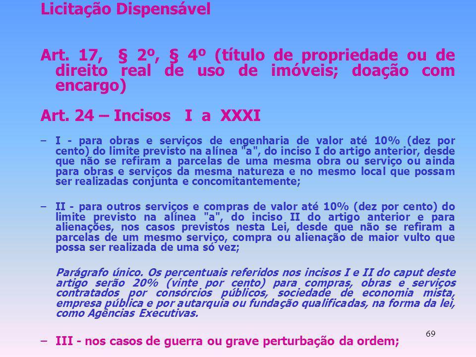 69 Licitação Dispensável Art. 17, § 2º, § 4º (título de propriedade ou de direito real de uso de imóveis; doação com encargo) Art. 24 – Incisos I a XX
