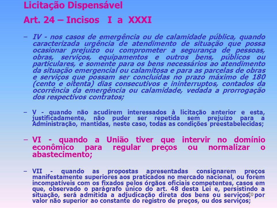 70 Licitação Dispensável Art. 24 – Incisos I a XXXI –IV - nos casos de emergência ou de calamidade pública, quando caracterizada urgência de atendimen