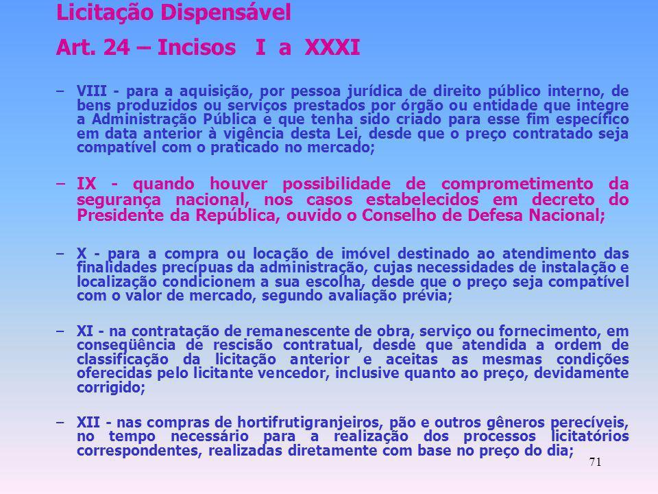 71 Licitação Dispensável Art. 24 – Incisos I a XXXI –VIII - para a aquisição, por pessoa jurídica de direito público interno, de bens produzidos ou se