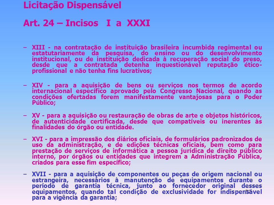 72 Licitação Dispensável Art. 24 – Incisos I a XXXI –XIII - na contratação de instituição brasileira incumbida regimental ou estatutariamente da pesqu