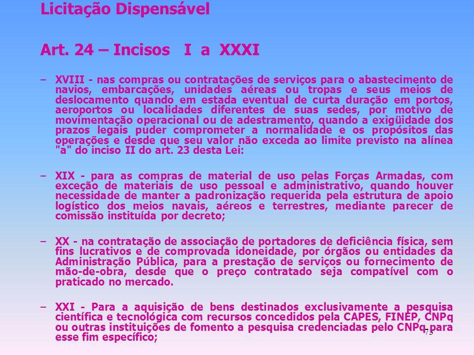 73 Licitação Dispensável Art. 24 – Incisos I a XXXI –XVIII - nas compras ou contratações de serviços para o abastecimento de navios, embarcações, unid