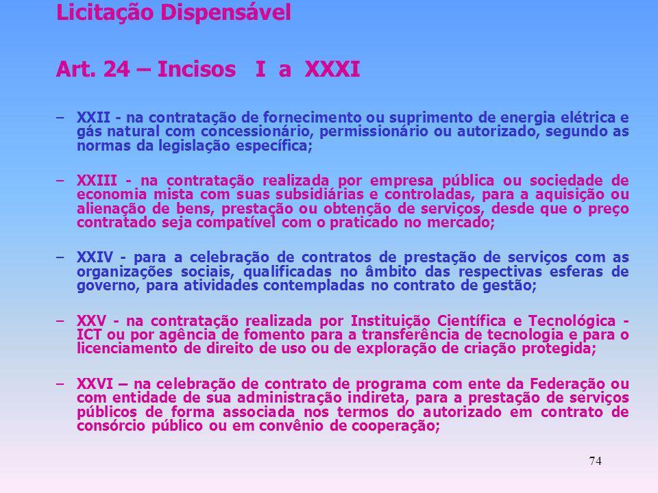 74 Licitação Dispensável Art. 24 – Incisos I a XXXI –XXII - na contratação de fornecimento ou suprimento de energia elétrica e gás natural com concess