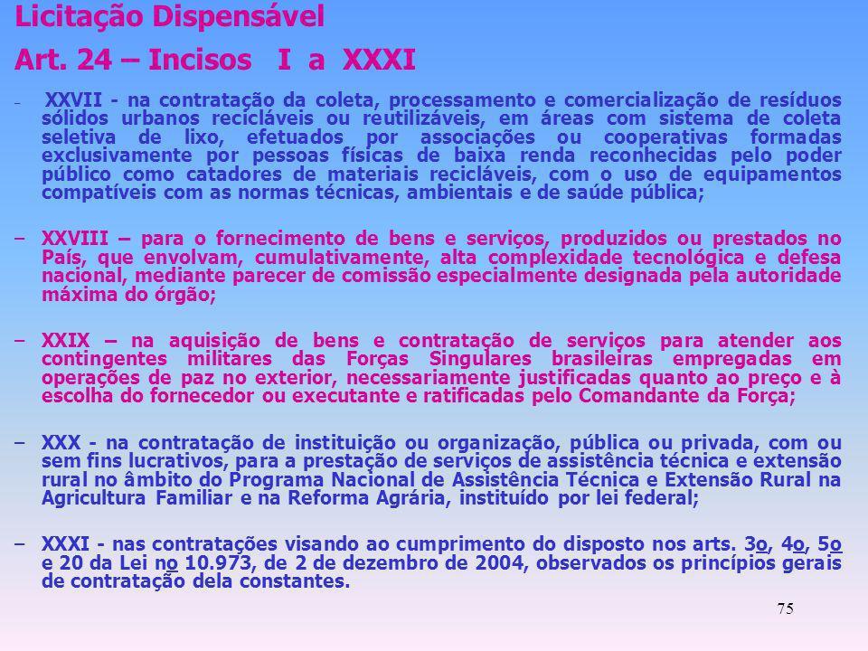75 Licitação Dispensável Art. 24 – Incisos I a XXXI – XXVII - na contratação da coleta, processamento e comercialização de resíduos sólidos urbanos re