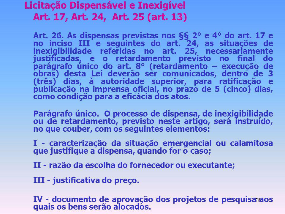 78 Licitação Dispensável e Inexigível Art. 17, Art. 24, Art. 25 (art. 13) Art. 26. As dispensas previstas nos §§ 2° e 4° do art. 17 e no inciso III e