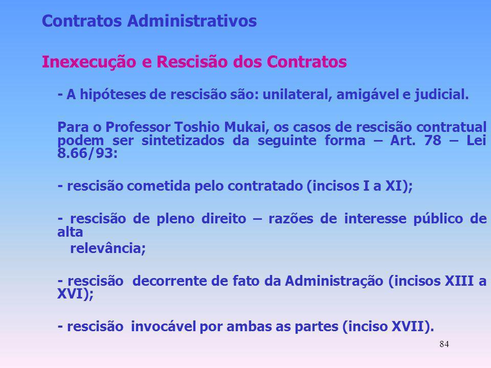 84 Contratos Administrativos Inexecução e Rescisão dos Contratos -A hipóteses de rescisão são: unilateral, amigável e judicial. Para o Professor Toshi