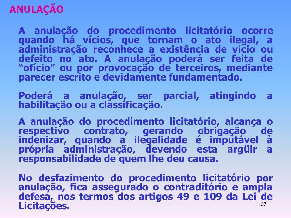 85 ANULAÇÃO A anulação do procedimento licitatório ocorre quando há vícios, que tornam o ato ilegal, a administração reconhece a existência de vício o
