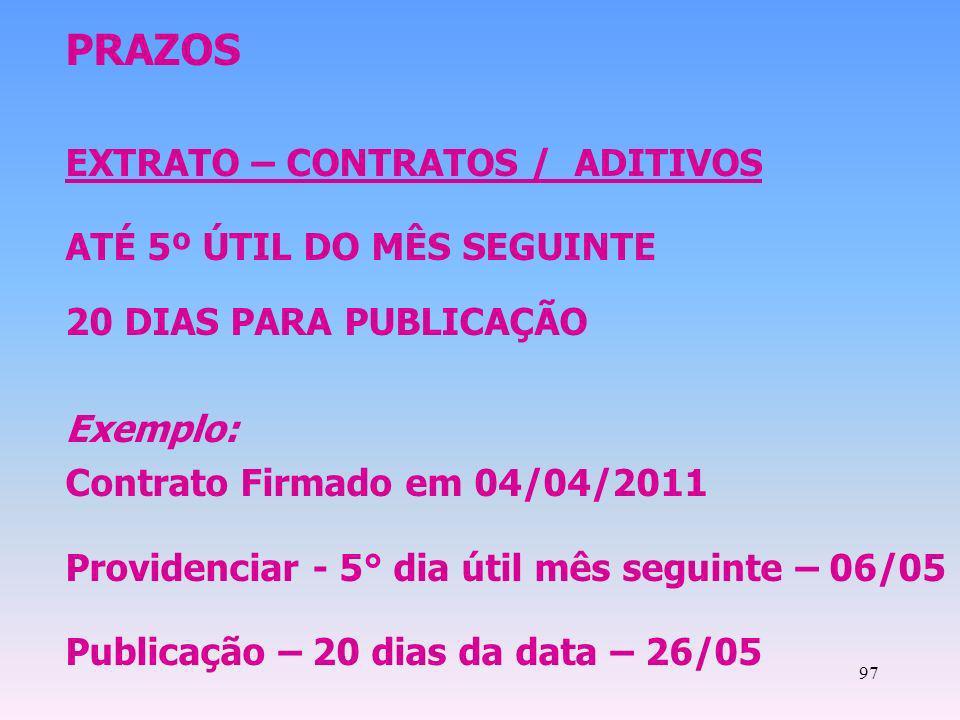 97 PRAZOS EXTRATO – CONTRATOS / ADITIVOS ATÉ 5º ÚTIL DO MÊS SEGUINTE 20 DIAS PARA PUBLICAÇÃO Exemplo: Contrato Firmado em 04/04/2011 Providenciar - 5°
