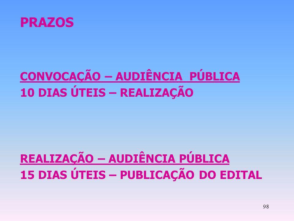 98 PRAZOS CONVOCAÇÃO – AUDIÊNCIA PÚBLICA 10 DIAS ÚTEIS – REALIZAÇÃO REALIZAÇÃO – AUDIÊNCIA PÚBLICA 15 DIAS ÚTEIS – PUBLICAÇÃO DO EDITAL