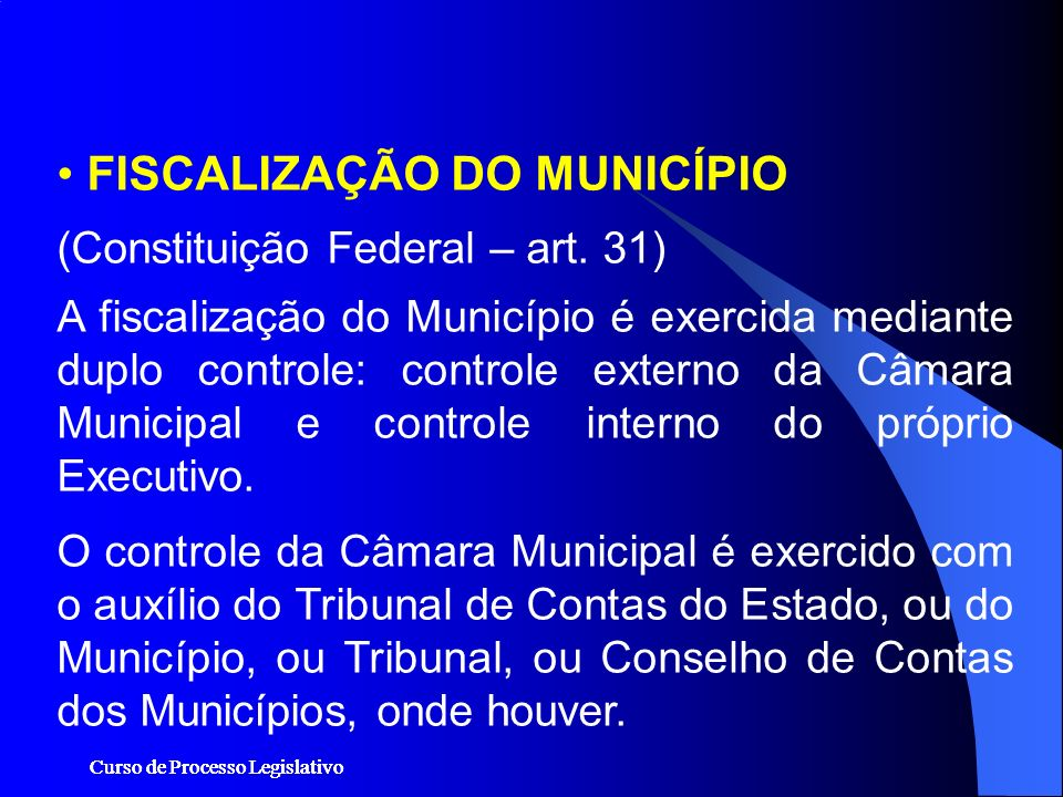 Curso de Processo Legislativo FISCALIZAÇÃO DO MUNICÍPIO (Constituição Federal – art. 31) A fiscalização do Município é exercida mediante duplo control