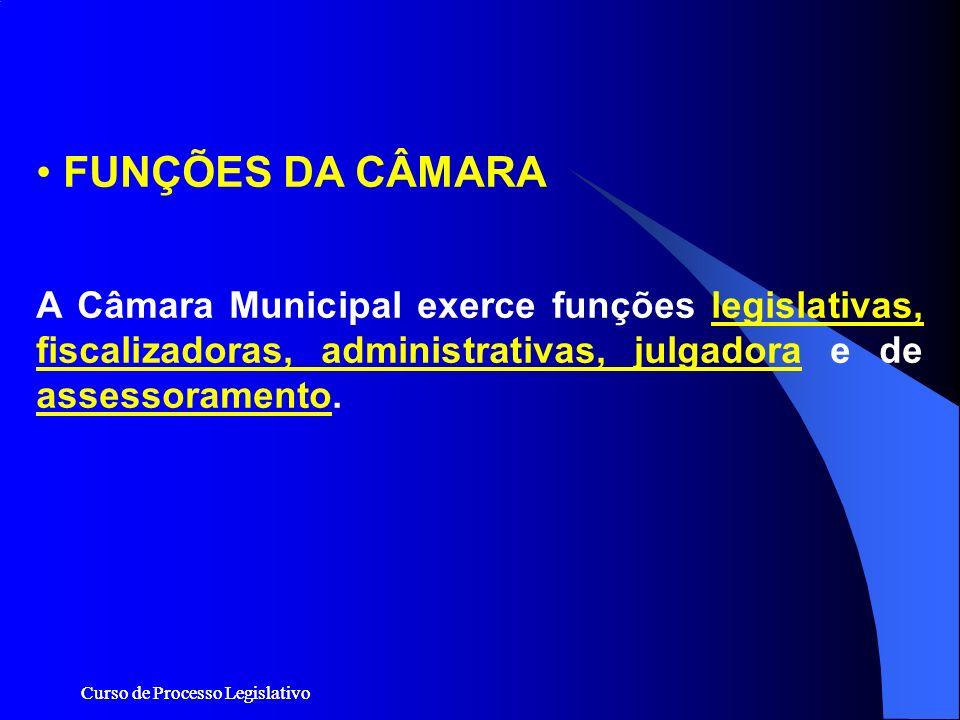 Curso de Processo Legislativo FUNÇÕES DA CÂMARA A Câmara Municipal exerce funções legislativas, fiscalizadoras, administrativas, julgadora e de assess