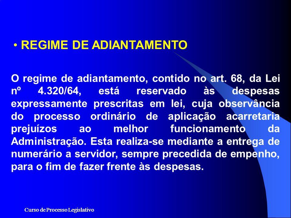 Curso de Processo Legislativo REGIME DE ADIANTAMENTO O regime de adiantamento, contido no art. 68, da Lei nº 4.320/64, está reservado às despesas expr