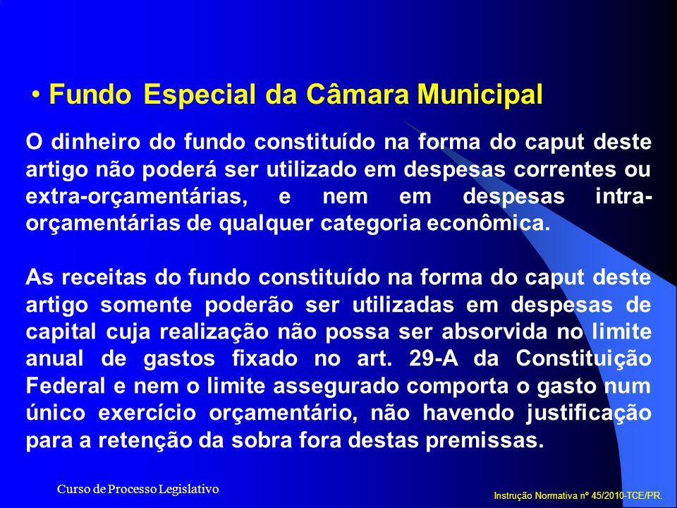 Curso de Processo Legislativo Fundo Especial da Câmara Municipal Instrução Normativa nº 45/2010-TCE/PR. O dinheiro do fundo constituído na forma do ca
