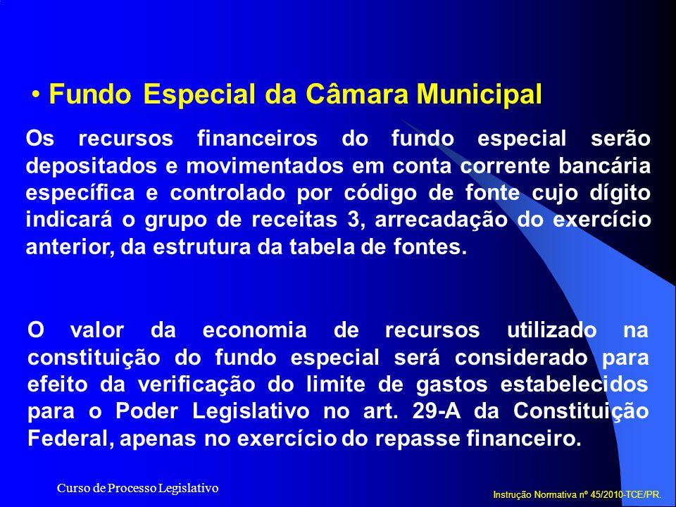 Curso de Processo Legislativo Fundo Especial da Câmara Municipal Instrução Normativa nº 45/2010-TCE/PR. Os recursos financeiros do fundo especial serã