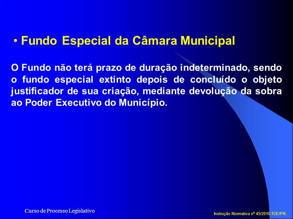 Curso de Processo Legislativo Fundo Especial da Câmara Municipal Instrução Normativa nº 45/2010-TCE/PR. O Fundo não terá prazo de duração indeterminad