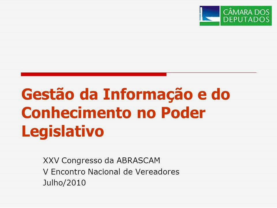Gestão da Informação e do Conhecimento no Poder Legislativo XXV Congresso da ABRASCAM V Encontro Nacional de Vereadores Julho/2010