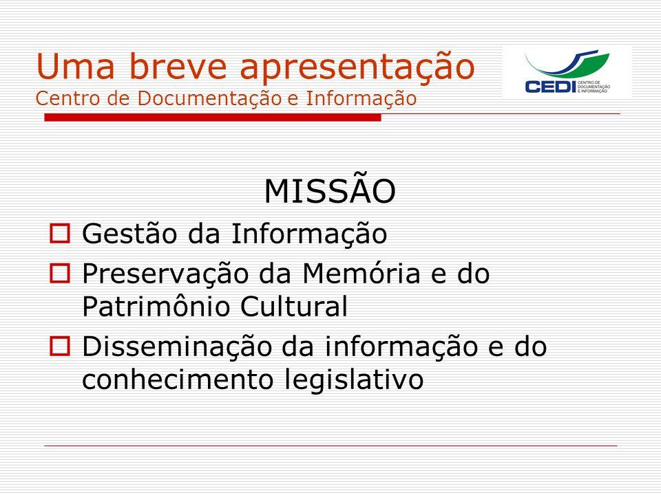 Uma breve apresentação Centro de Documentação e Informação MISSÃO Gestão da Informação Preservação da Memória e do Patrimônio Cultural Disseminação da