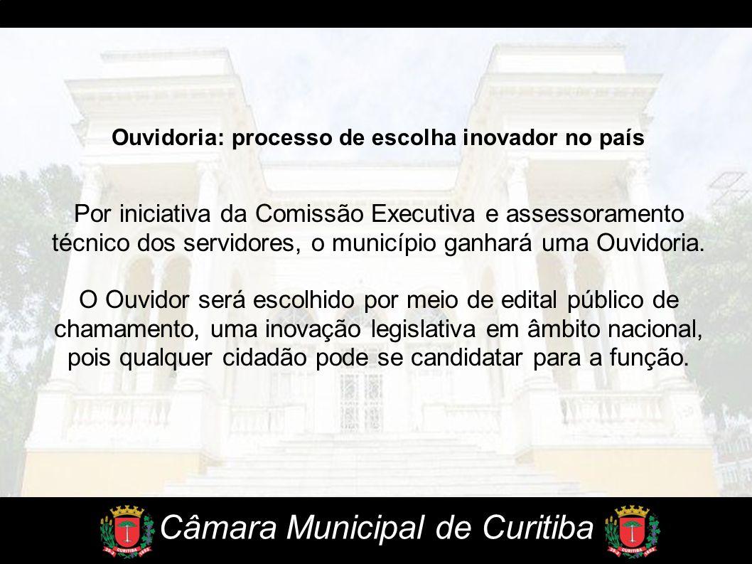 Câmara Municipal de Curitiba Ouvidoria: processo de escolha inovador no país Por iniciativa da Comissão Executiva e assessoramento técnico dos servido
