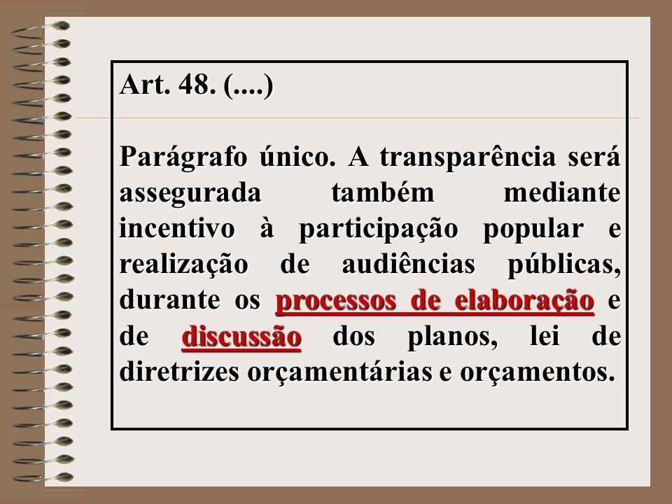 Art. 48. (....) Parágrafo único. A transparência será assegurada também mediante incentivo à participação popular e realização de audiências públicas,