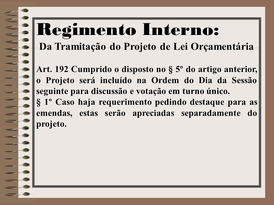 Regimento Interno: Da Tramitação do Projeto de Lei Orçamentária Art. 192 Cumprido o disposto no § 5º do artigo anterior, o Projeto será incluído na Or