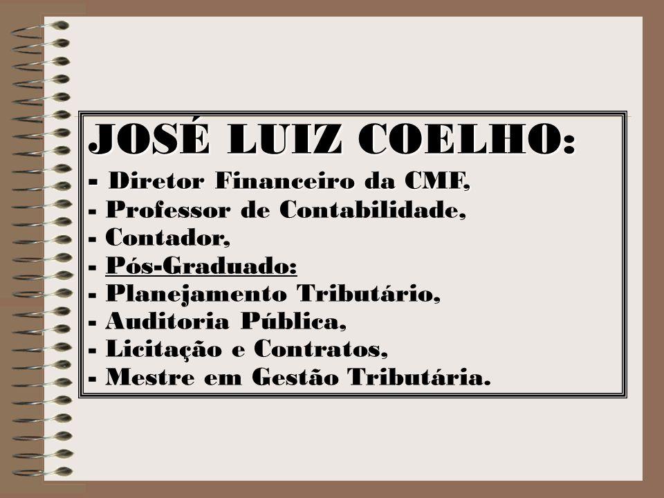 JOSÉ LUIZ COELHO: - Diretor Financeiro da CMF, - Professor de Contabilidade, - Contador, - Pós-Graduado: - Planejamento Tributário, - Auditoria Públic