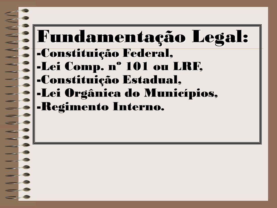 Fundamentação Legal: -Constituição Federal, -Lei Comp. nº 101 ou LRF, -Constituição Estadual, -Lei Orgânica do Municípios, -Regimento Interno.