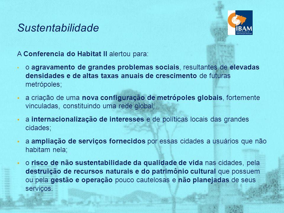 Sustentabilidade – Evolução de Conceitos 1972 - 1ª Conferência sobre Desenvolvimento e Meio Ambiente (Estocolmo, Suécia) Década de 80 – Agenda Habitat: pauta ambientalista fomentou debates sobre políticas urbanas dotadas de aspectos ambientais e propôs a construção de cidades com base em premissas ecológicas e ambientais 1987 - Relatório da Comissão Brundtland – Nosso Futuro Comum: assentou as bases para sustentabilidade do desenvolvimento 1992 - Conferência do Rio – Agenda 21: documento da que ratificou o uso do conceito desenvolvimento sustentável 1996 - Conferência das Nações Unidas Sobre os Assentamentos Humanos em Istambul – Habitat II: impulsionou a noção de cidade sustentável