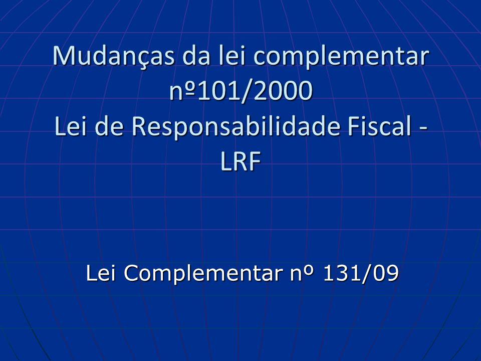 Mudanças da lei complementar nº101/2000 Lei de Responsabilidade Fiscal - LRF Lei Complementar nº 131/09