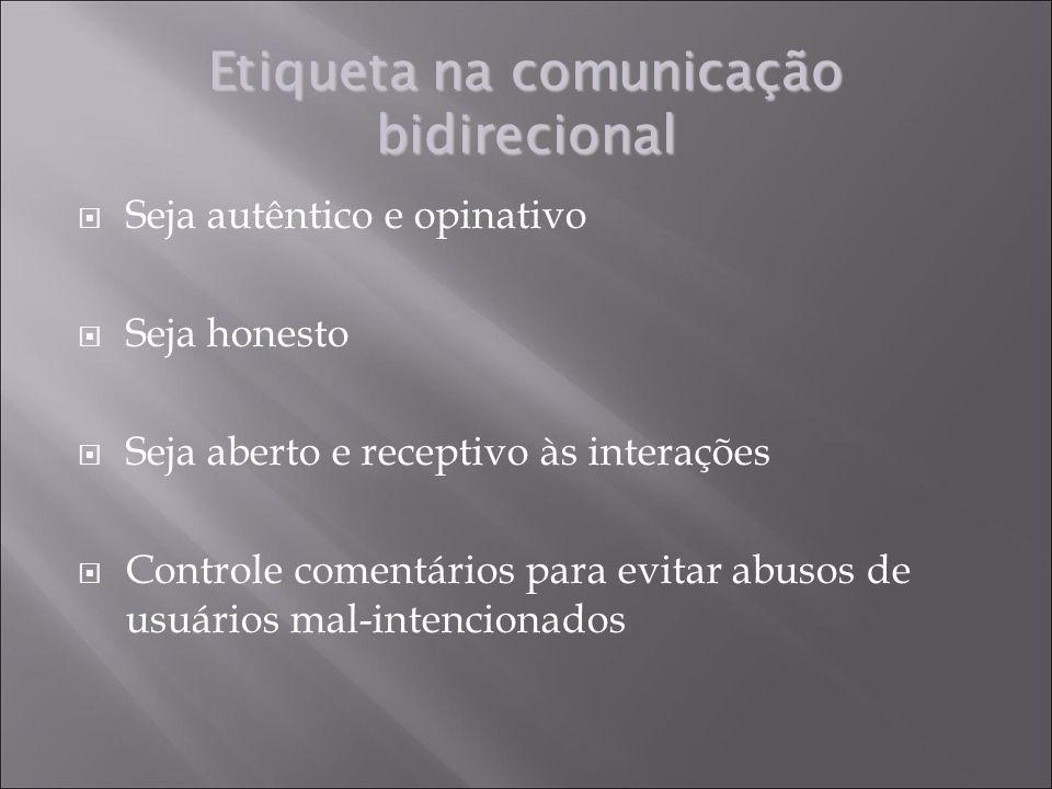 Etiqueta na comunicação bidirecional Seja autêntico e opinativo Seja honesto Seja aberto e receptivo às interações Controle comentários para evitar abusos de usuários mal-intencionados
