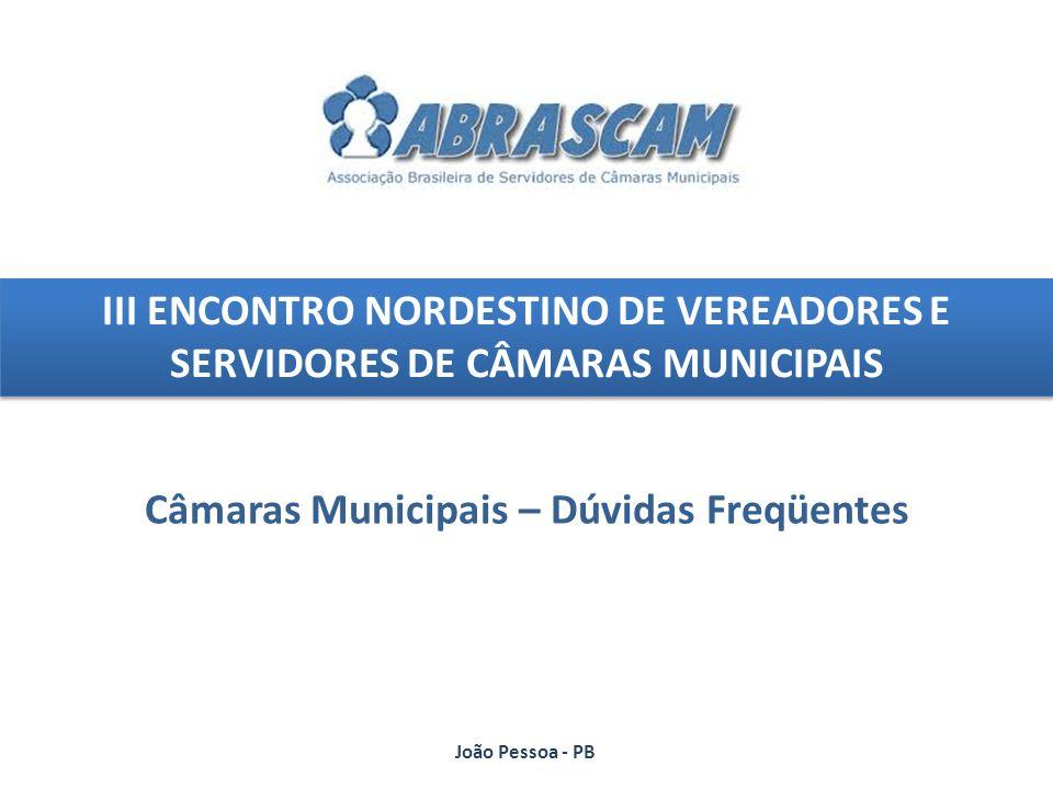 III ENCONTRO NORDESTINO DE VEREADORES E SERVIDORES DE CÂMARAS MUNICIPAIS Câmaras Municipais – Dúvidas Freqüentes João Pessoa - PB