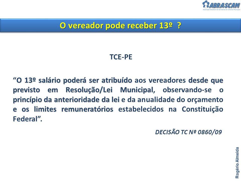 O vereador pode receber 13º ? Rogério Almeida O 13º salário poderá ser atribuído desde que previsto em Resolução/Lei Municipal princípio da anteriorid