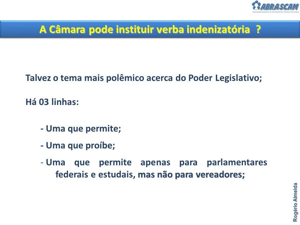 Rogério Almeida A Câmara pode instituir verba indenizatória ? Talvez o tema mais polêmico acerca do Poder Legislativo; Há 03 linhas: - Uma que permite