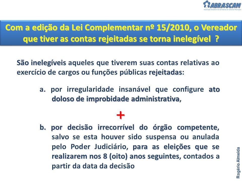 Com a edição da Lei Complementar nº 15/2010, o Vereador que tiver as contas rejeitadas se torna inelegível ? Rogério Almeida b. por decisão irrecorrív