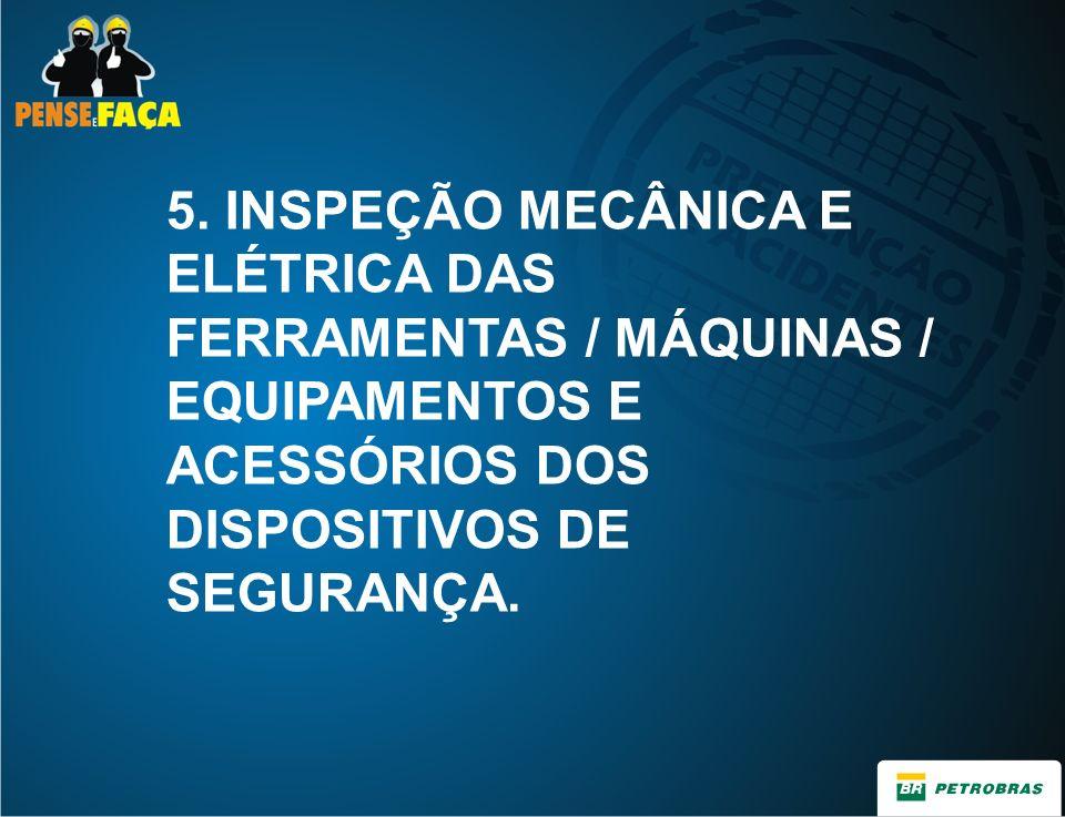 5. INSPEÇÃO MECÂNICA E ELÉTRICA DAS FERRAMENTAS / MÁQUINAS / EQUIPAMENTOS E ACESSÓRIOS DOS DISPOSITIVOS DE SEGURANÇA.