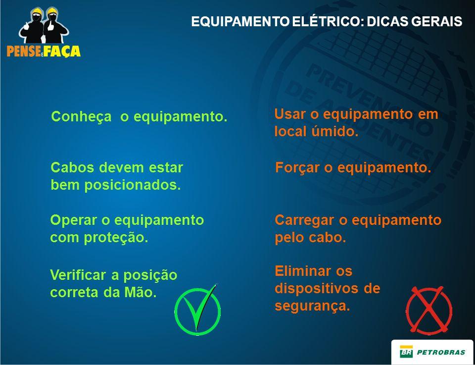 Conheça o equipamento. Usar o equipamento em local úmido. EQUIPAMENTO ELÉTRICO: DICAS GERAIS Cabos devem estar bem posicionados. Forçar o equipamento.