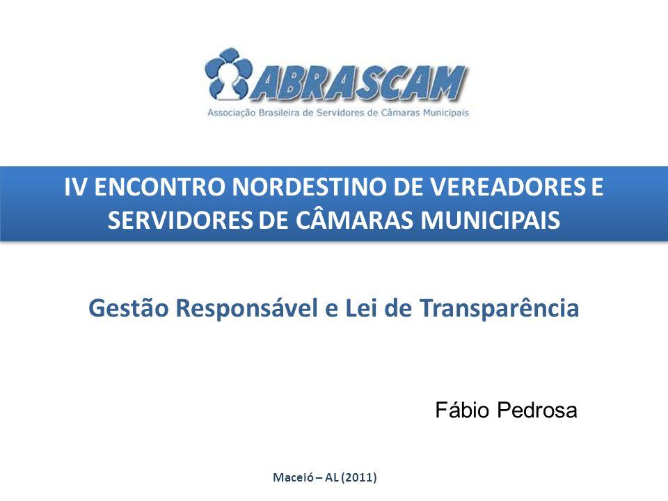 IV ENCONTRO NORDESTINO DE VEREADORES E SERVIDORES DE CÂMARAS MUNICIPAIS Gestão Responsável e Lei de Transparência Maceió – AL (2011) Fábio Pedrosa