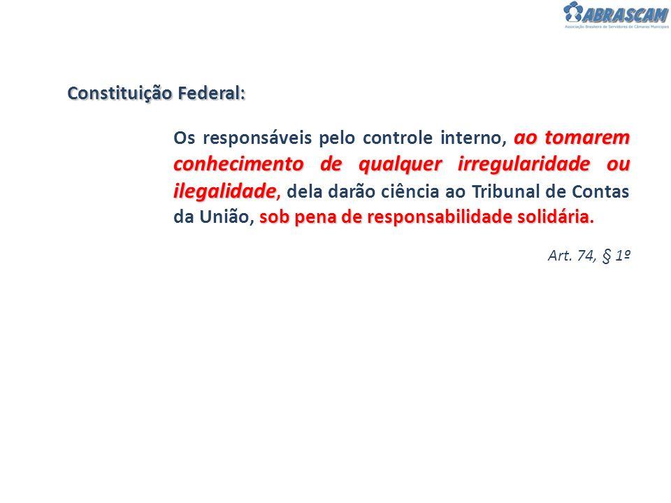 Constituição Federal: Art. 74, § 1º ao tomarem conhecimento de qualquer irregularidade ou ilegalidade sob pena de responsabilidade solidária Os respon