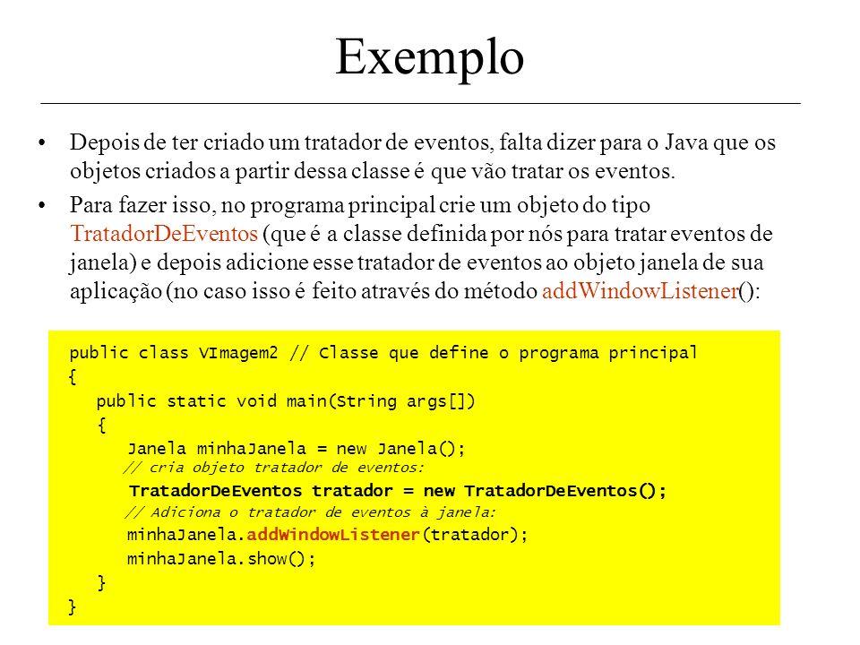 Exemplo Cada evento gerado chama um método diferente (e correspondente) para tratá- lo. Todos os eventos de fechar janela, por exemplo, chamam o mesmo