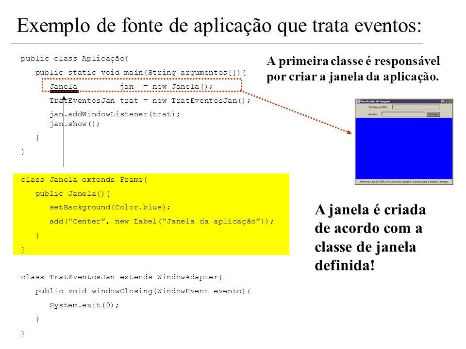 public class Aplicação{ public static void main(String argumentos[]){ Janela jan = new Janela(); TratEventosJan trat = new TratEventosJan(); jan.addWi